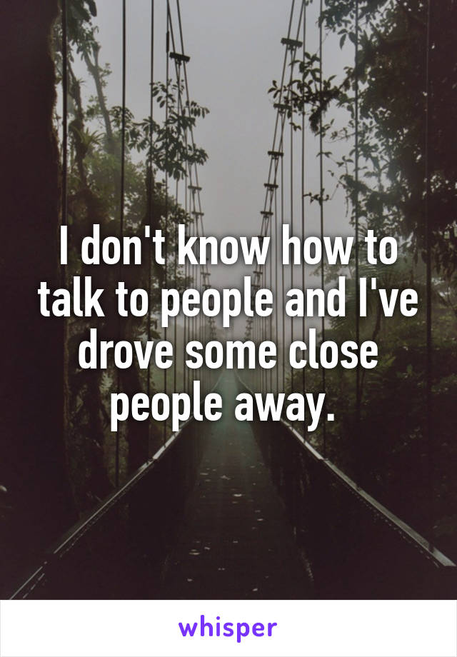 I don't know how to talk to people and I've drove some close people away.