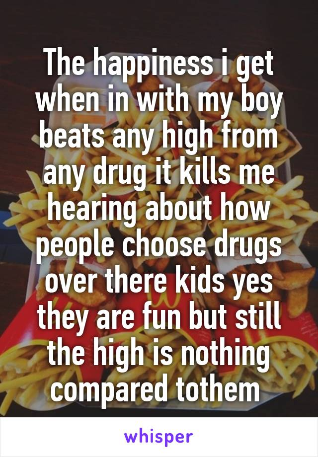 The happiness i get when in with my boy beats any high from any drug it kills me hearing about how people choose drugs over there kids yes they are fun but still the high is nothing compared tothem