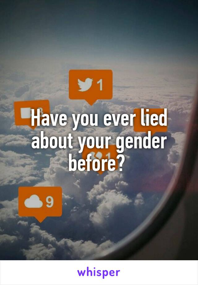 Have you ever lied about your gender before?