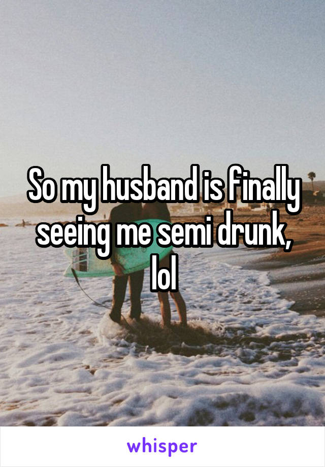 So my husband is finally seeing me semi drunk, lol