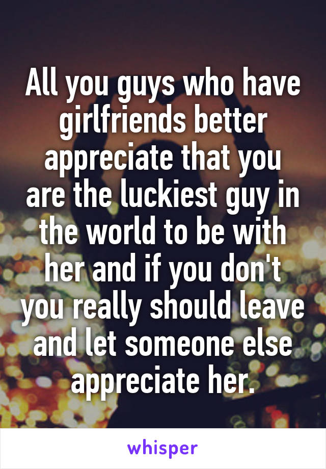 All you guys who have girlfriends better appreciate that you are the luckiest guy in the world to be with her and if you don't you really should leave and let someone else appreciate her.