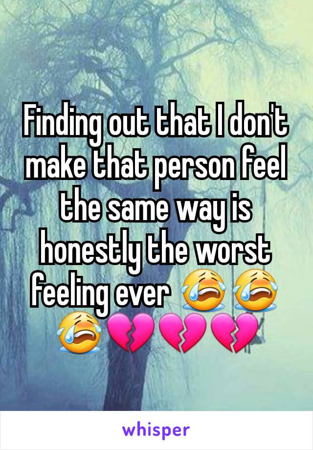 Finding out that I don't make that person feel the same way is honestly the worst feeling ever 😭😭😭💔💔💔