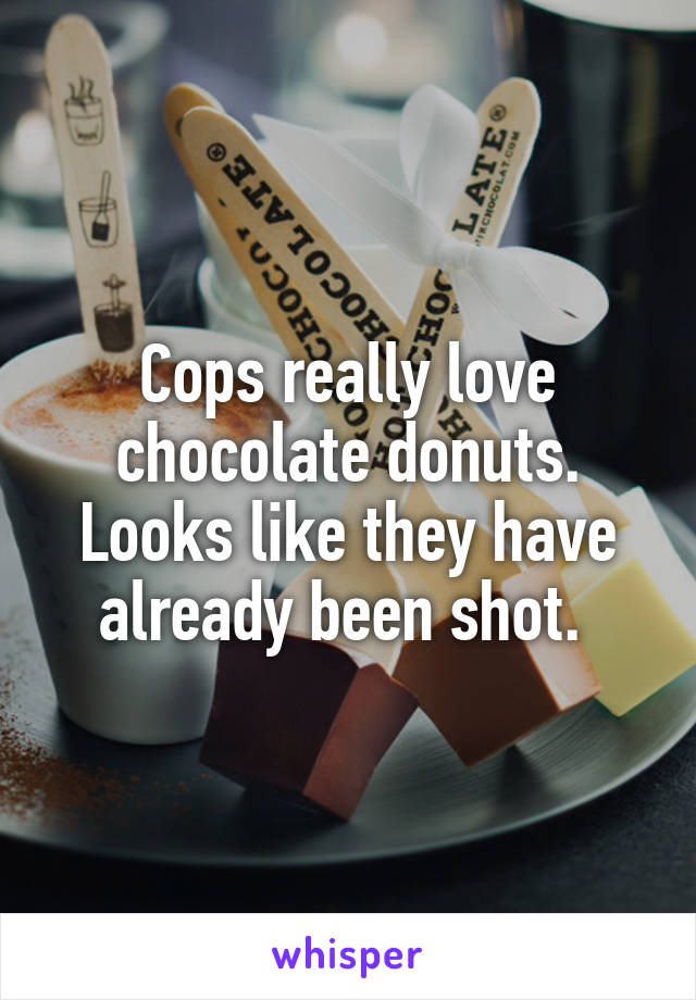 Cops really love chocolate donuts. Looks like they have already been shot.