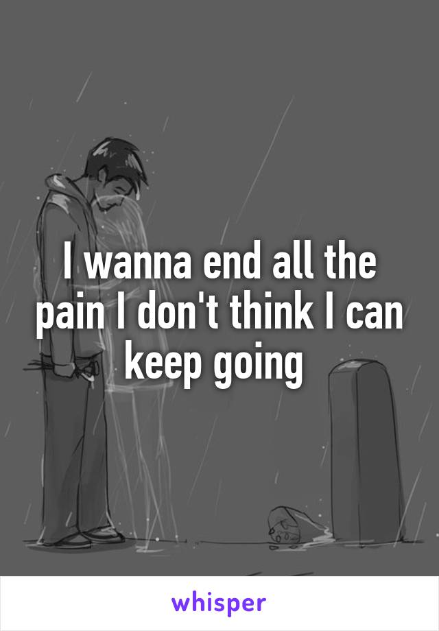 I wanna end all the pain I don't think I can keep going
