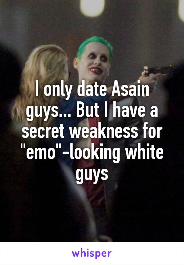 "I only date Asain guys... But I have a secret weakness for ""emo""-looking white guys"