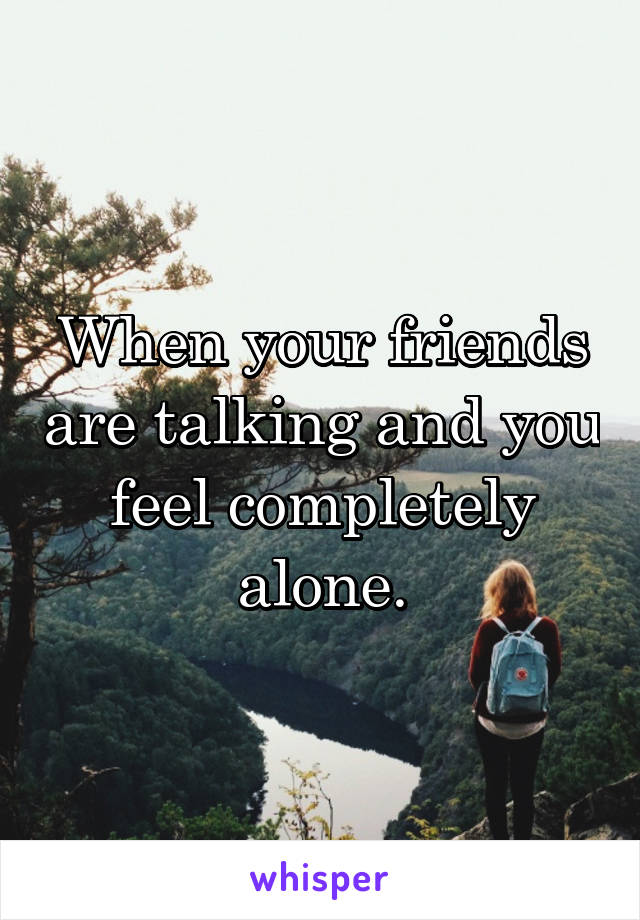 When your friends are talking and you feel completely alone.