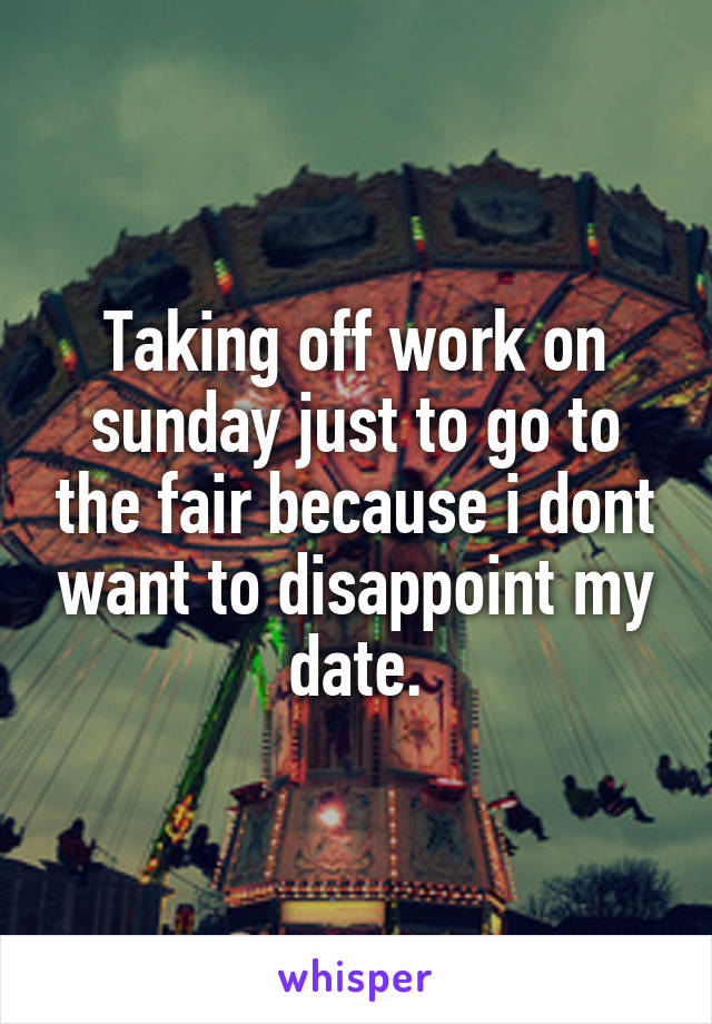 Taking off work on sunday just to go to the fair because i dont want to disappoint my date.