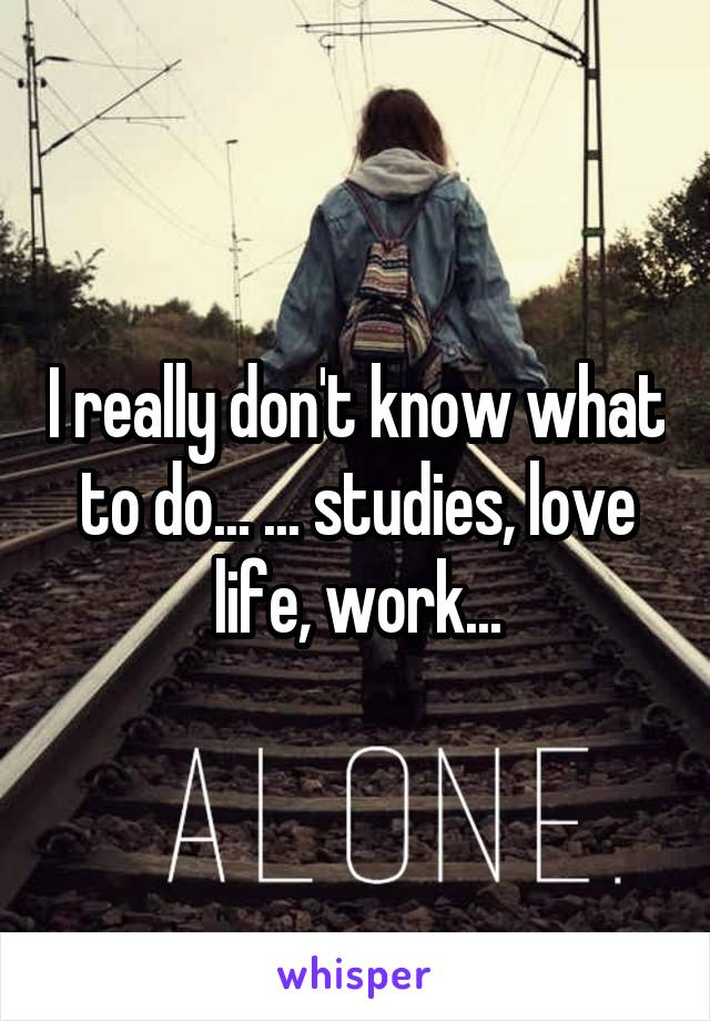 I really don't know what to do... ... studies, love life, work...