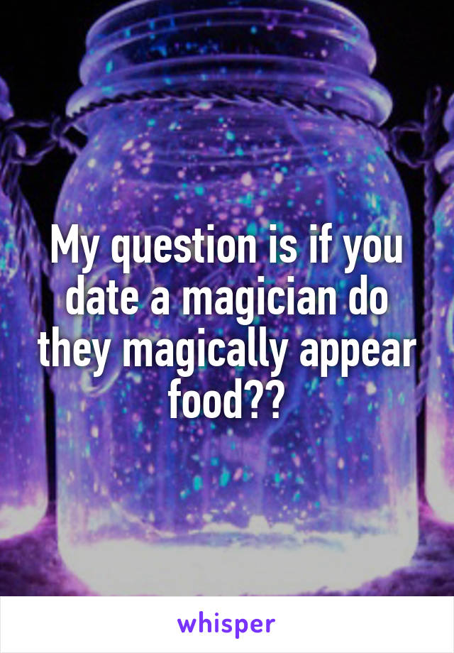 My question is if you date a magician do they magically appear food??