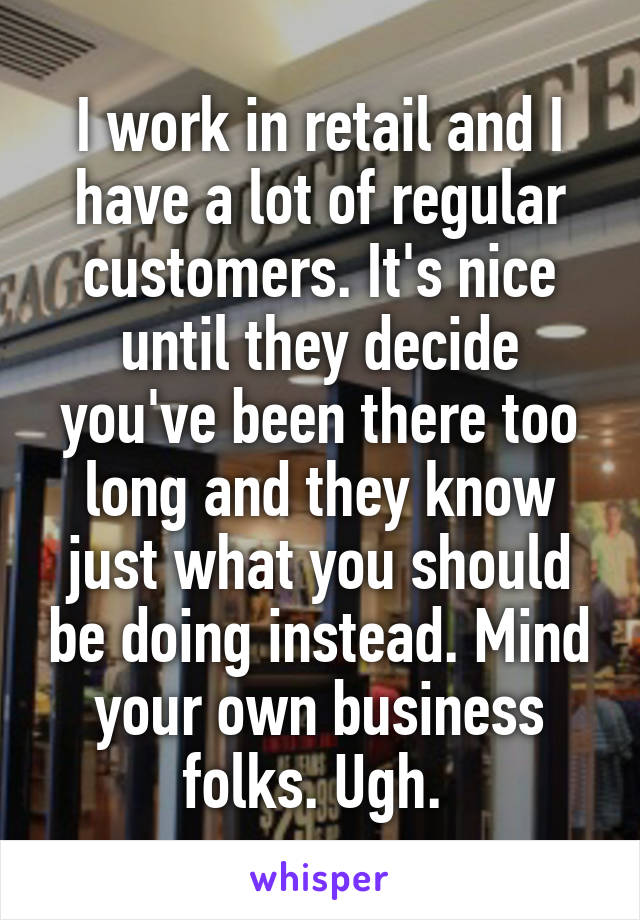 I work in retail and I have a lot of regular customers. It's nice until they decide you've been there too long and they know just what you should be doing instead. Mind your own business folks. Ugh.