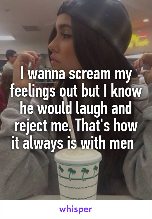 I wanna scream my feelings out but I know he would laugh and reject me. That's how it always is with men