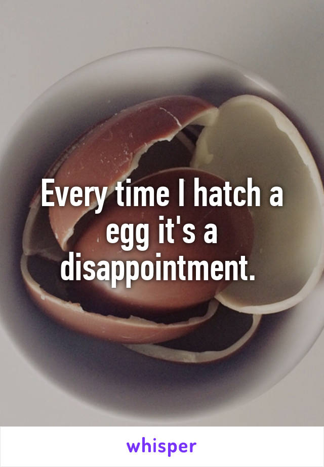 Every time I hatch a egg it's a disappointment.