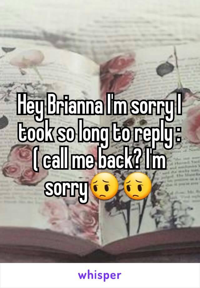 Hey Brianna I'm sorry I took so long to reply :( call me back? I'm sorry😔😔