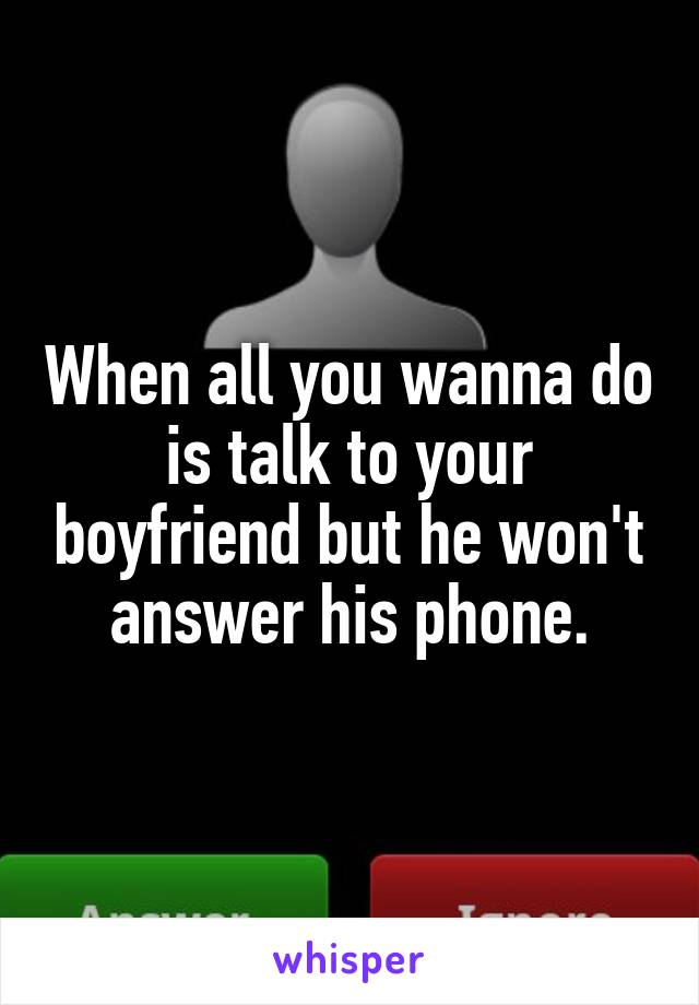 When all you wanna do is talk to your boyfriend but he won't answer his phone.