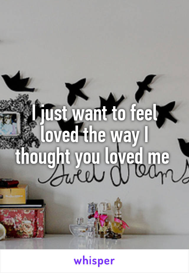 I just want to feel loved the way I thought you loved me