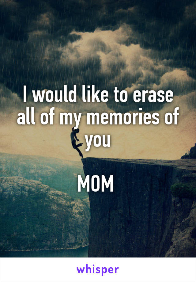 I would like to erase all of my memories of you  MOM