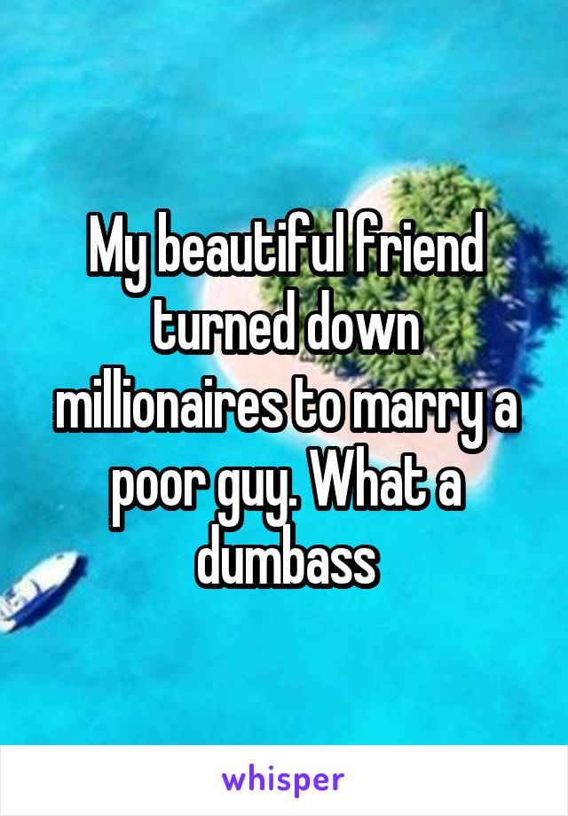 My beautiful friend turned down millionaires to marry a poor guy. What a dumbass