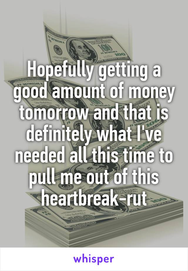 Hopefully getting a good amount of money tomorrow and that is definitely what I've needed all this time to pull me out of this heartbreak-rut