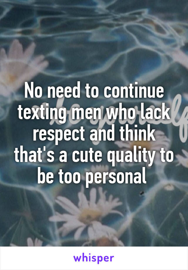 No need to continue texting men who lack respect and think that's a cute quality to be too personal