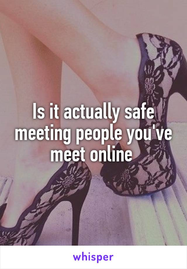 Is it actually safe meeting people you've meet online
