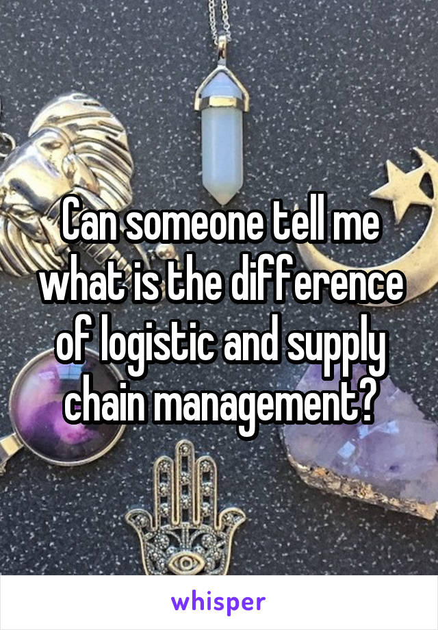 Can someone tell me what is the difference of logistic and supply chain management?