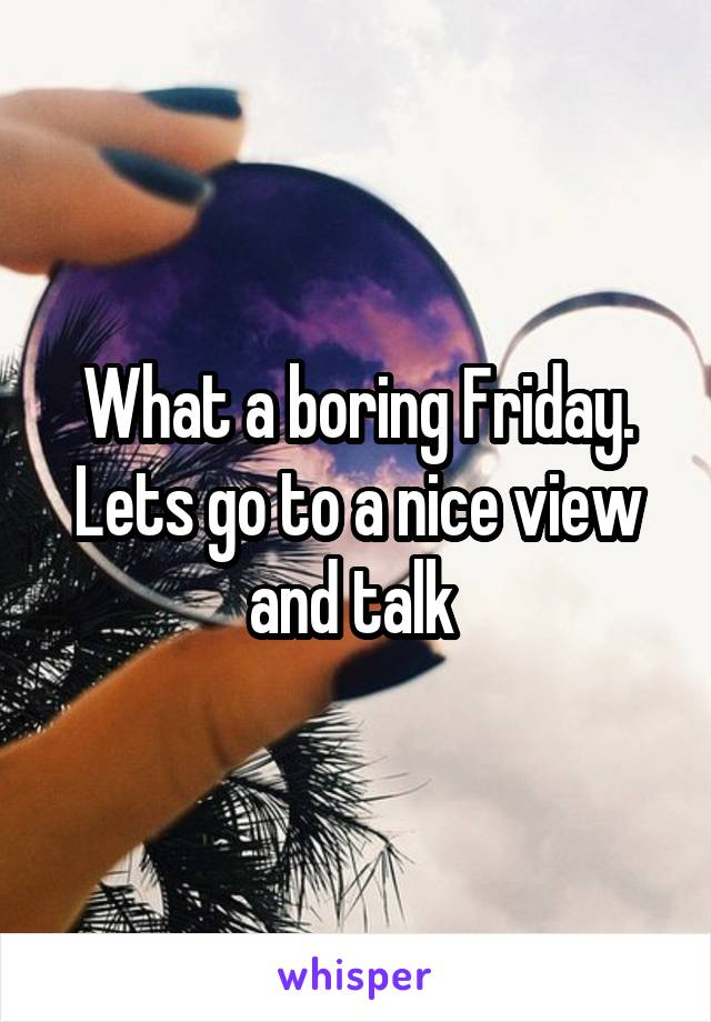 What a boring Friday. Lets go to a nice view and talk
