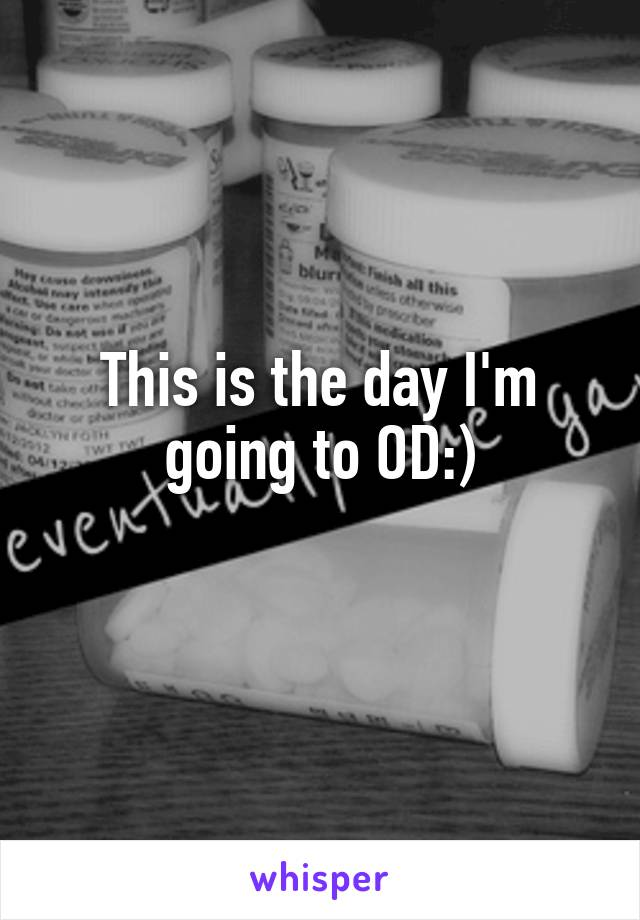 This is the day I'm going to OD:)