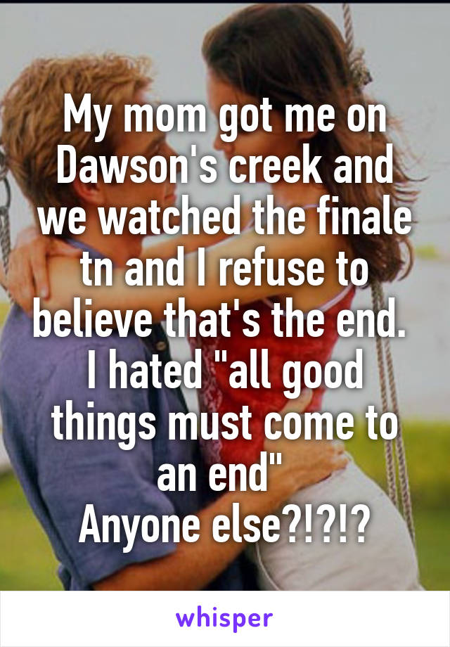"""My mom got me on Dawson's creek and we watched the finale tn and I refuse to believe that's the end.  I hated """"all good things must come to an end""""  Anyone else?!?!?"""