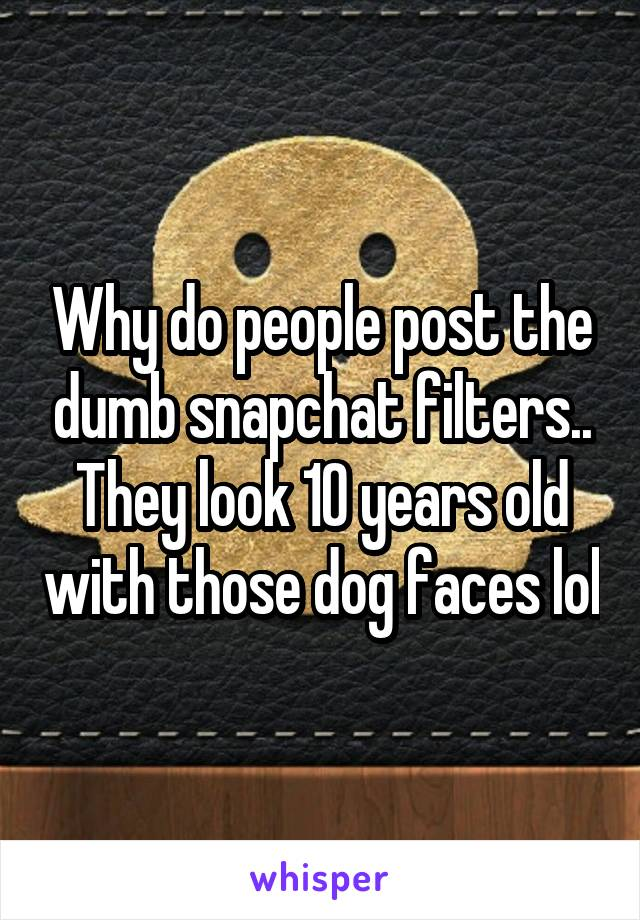 Why do people post the dumb snapchat filters.. They look 10 years old with those dog faces lol