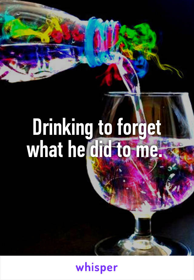 Drinking to forget what he did to me.