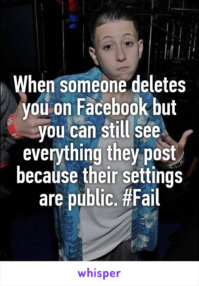 When someone deletes you on Facebook but you can still see everything they post because their settings are public. #Fail