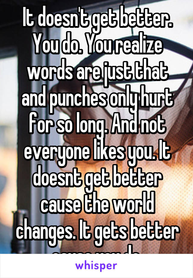It doesn't get better. You do. You realize words are just that and punches only hurt for so long. And not everyone likes you. It doesnt get better cause the world changes. It gets better cause you do.