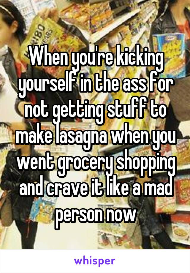 When you're kicking yourself in the ass for not getting stuff to make lasagna when you went grocery shopping and crave it like a mad person now
