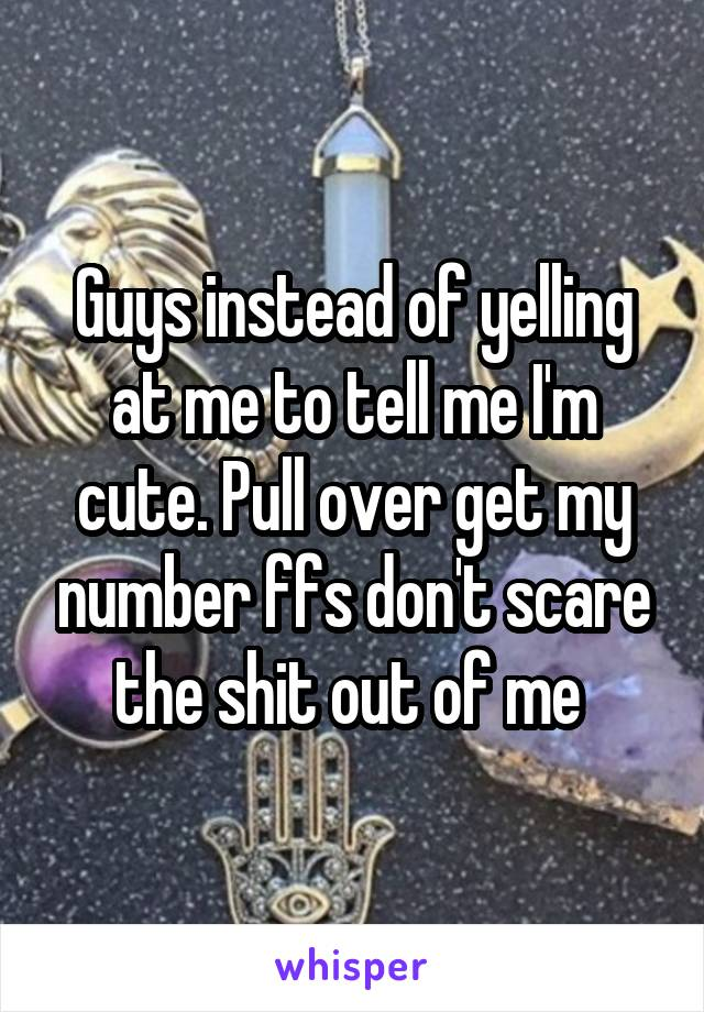 Guys instead of yelling at me to tell me I'm cute. Pull over get my number ffs don't scare the shit out of me