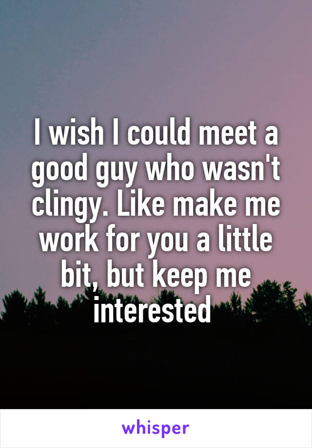 I wish I could meet a good guy who wasn't clingy. Like make me work for you a little bit, but keep me interested