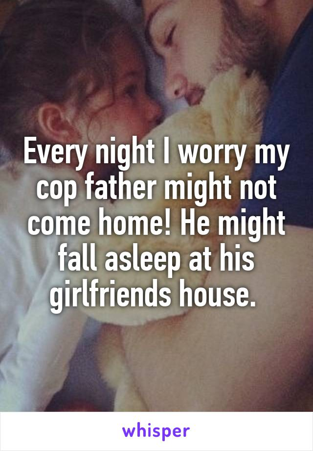Every night I worry my cop father might not come home! He might fall asleep at his girlfriends house.