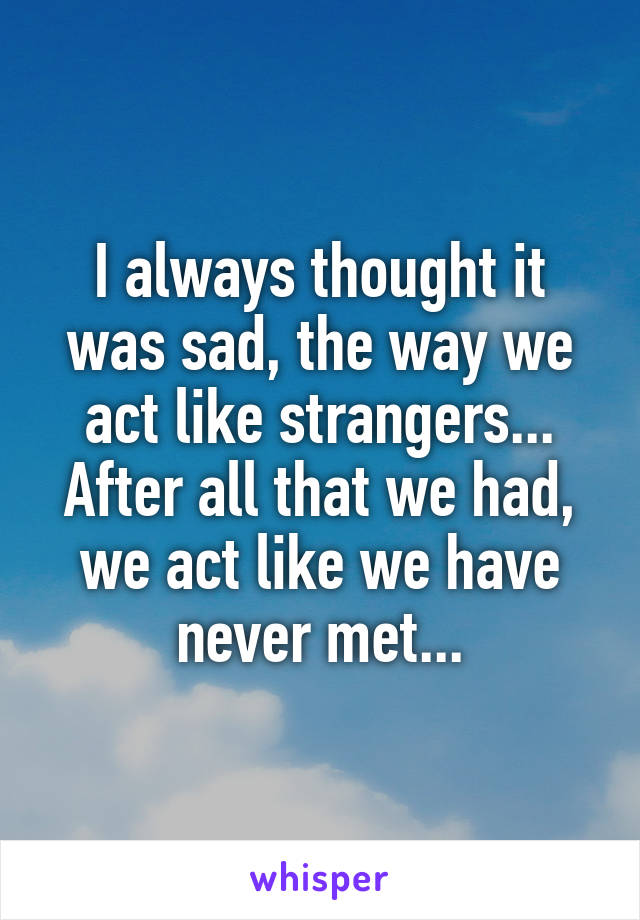 I always thought it was sad, the way we act like strangers... After all that we had, we act like we have never met...