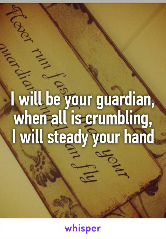 I will be your guardian, when all is crumbling, I will steady your hand