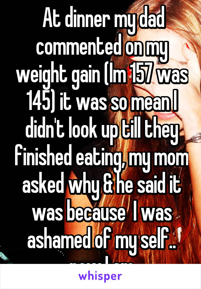 At dinner my dad commented on my weight gain (Im 157 was 145) it was so mean I didn't look up till they finished eating, my mom asked why & he said it was because  I was ashamed of my self.. now I am