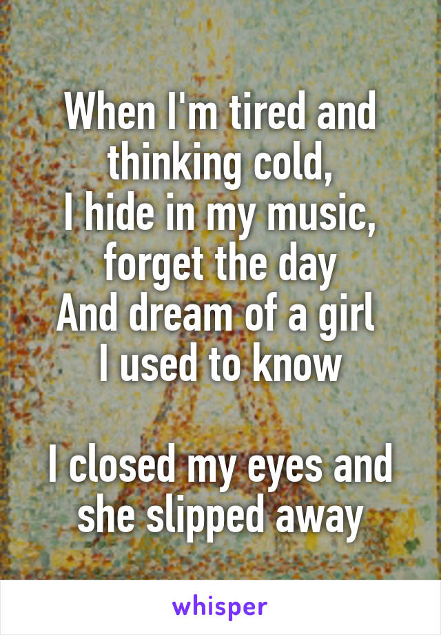 When I'm tired and thinking cold, I hide in my music, forget the day And dream of a girl  I used to know  I closed my eyes and she slipped away