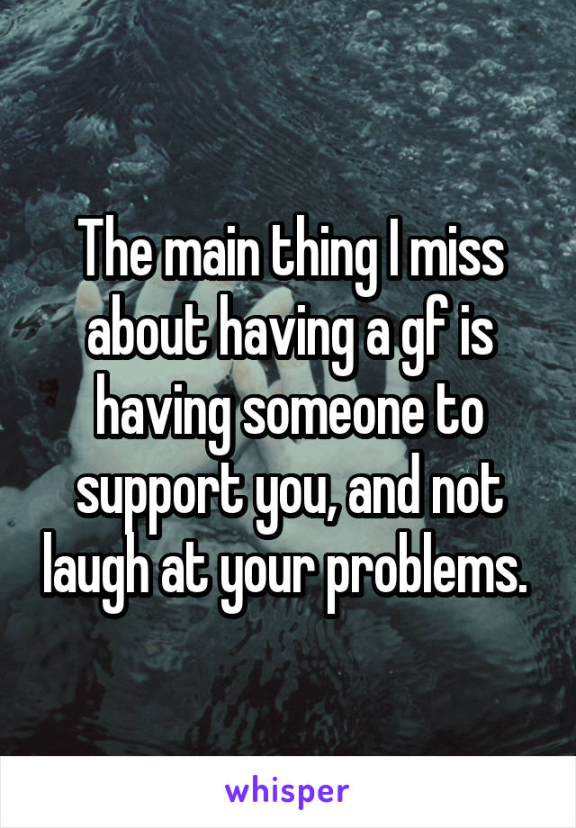 The main thing I miss about having a gf is having someone to support you, and not laugh at your problems.