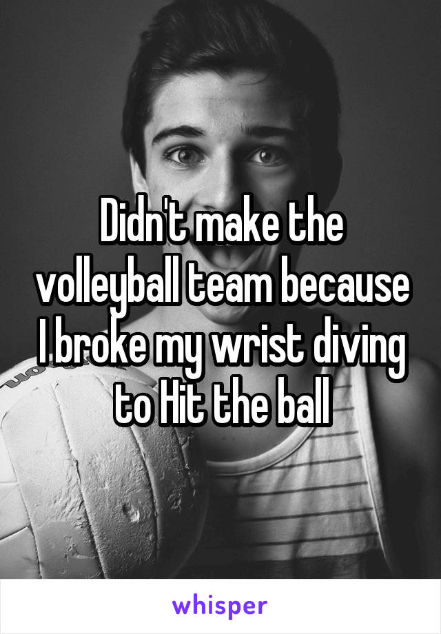 Didn't make the volleyball team because I broke my wrist diving to Hit the ball
