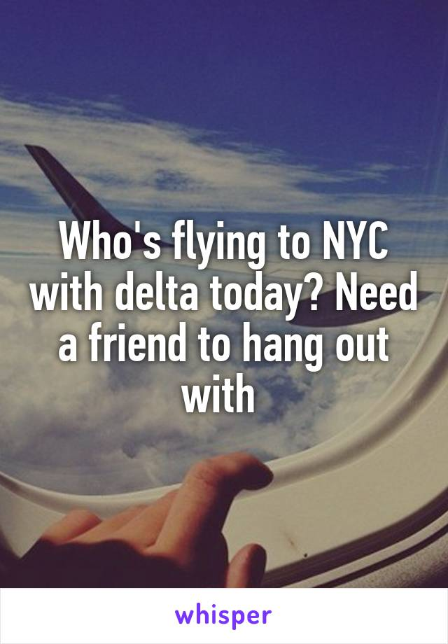 Who's flying to NYC with delta today? Need a friend to hang out with