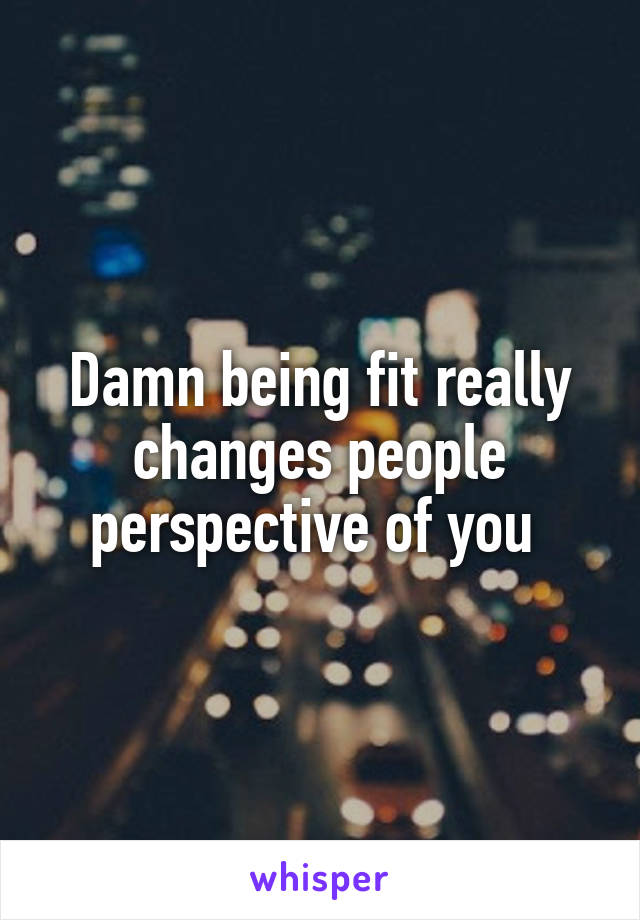 Damn being fit really changes people perspective of you