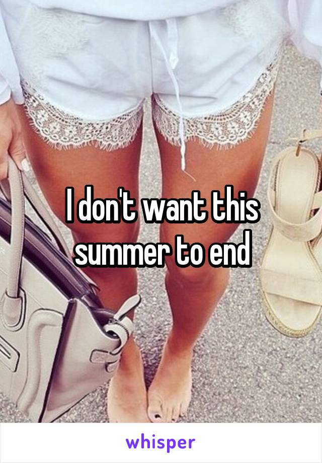 I don't want this summer to end