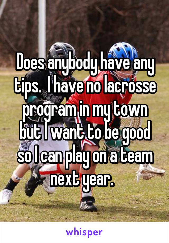 Does anybody have any tips.  I have no lacrosse program in my town but I want to be good so I can play on a team next year.