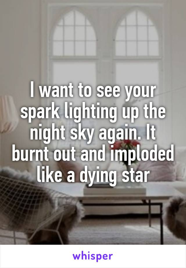 I want to see your spark lighting up the night sky again. It burnt out and imploded like a dying star