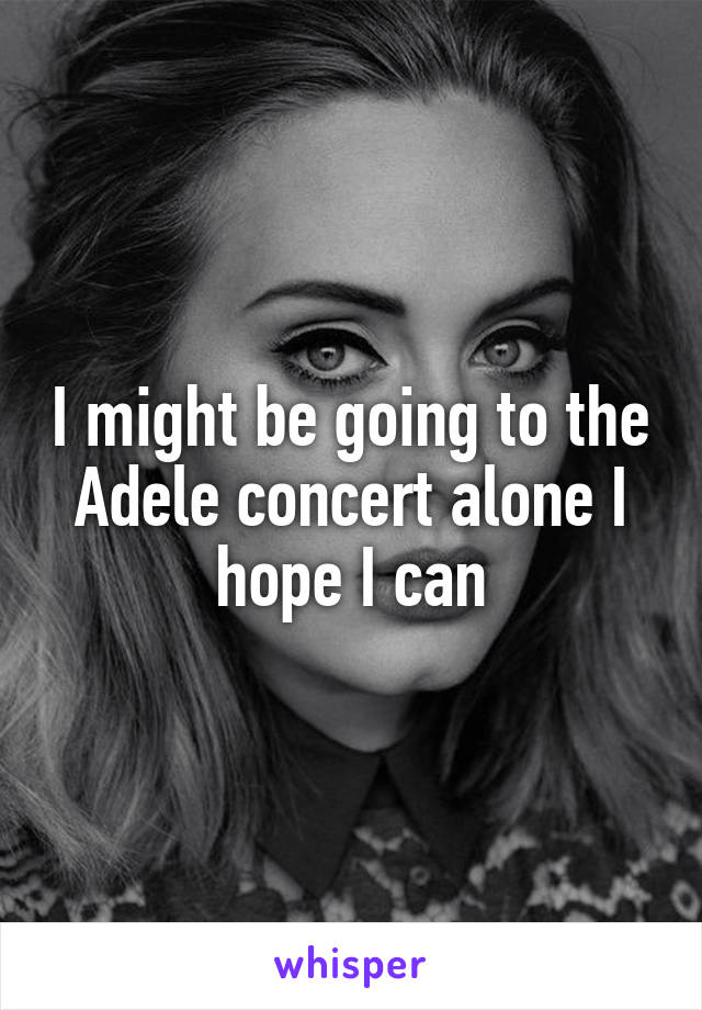 I might be going to the Adele concert alone I hope I can