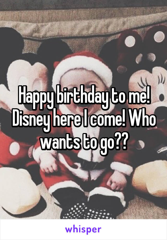 Happy birthday to me! Disney here I come! Who wants to go??