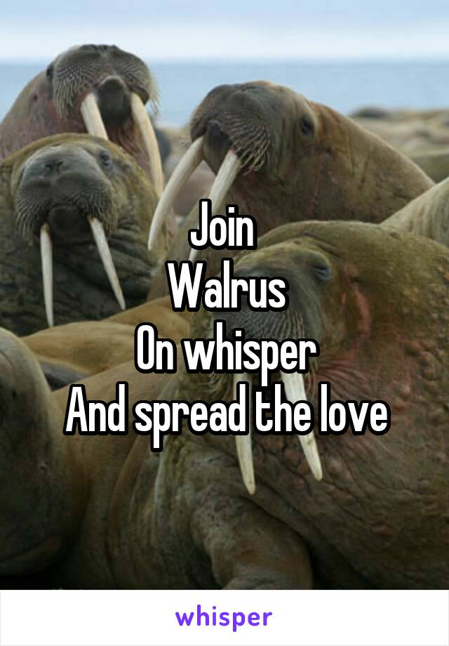 Join  Walrus On whisper And spread the love